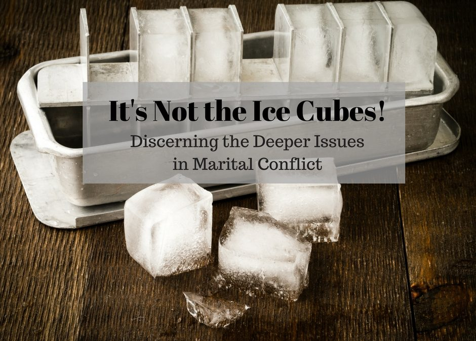 It's Not the Ice Cubes: Discerning the Deeper Issues in Marital Conflict